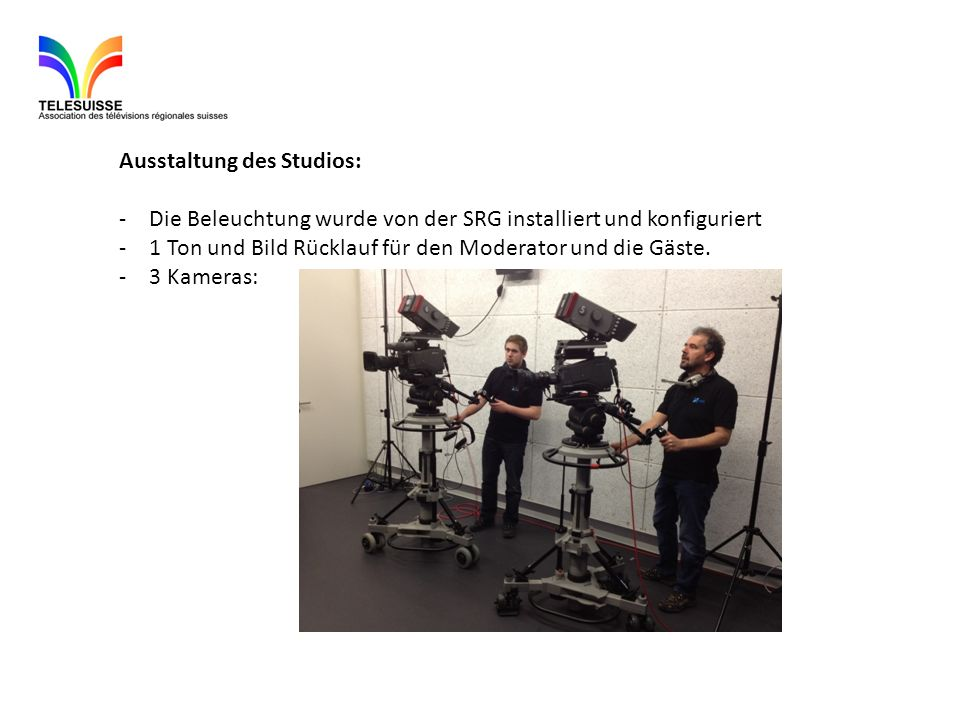 Ausstaltung des Studios: -Die Beleuchtung wurde von der SRG installiert und konfiguriert -1 Ton und Bild Rücklauf für den Moderator und die Gäste. -3