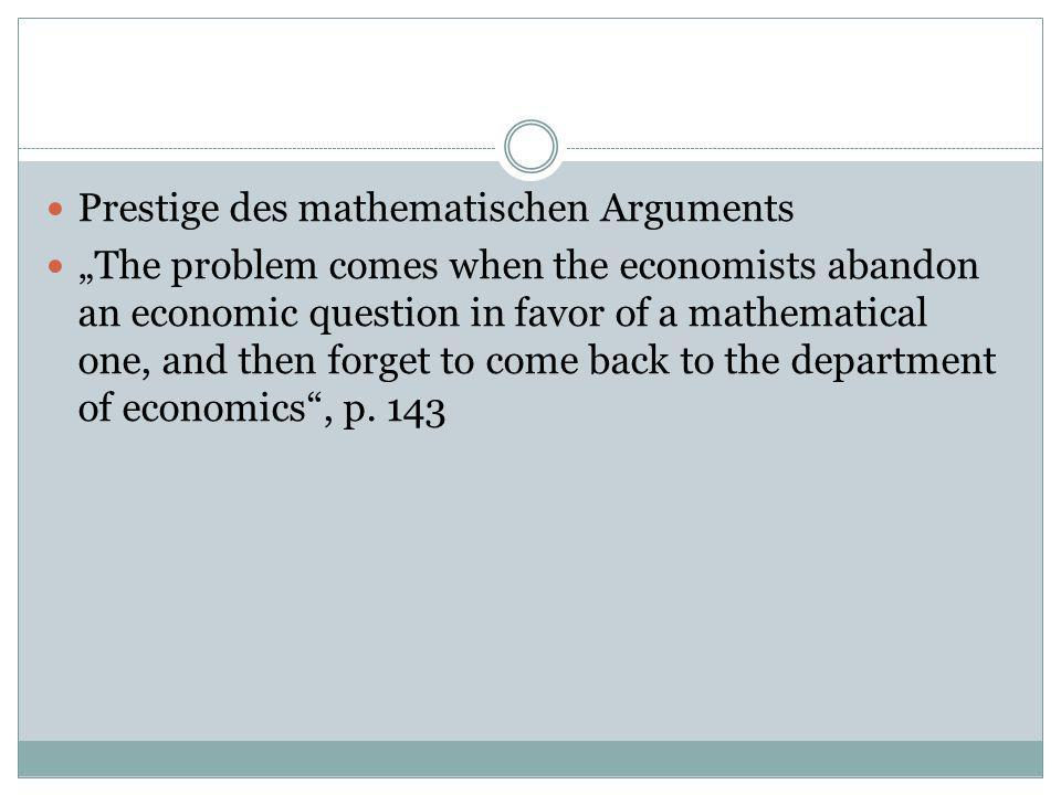 Prestige des mathematischen Arguments The problem comes when the economists abandon an economic question in favor of a mathematical one, and then forg