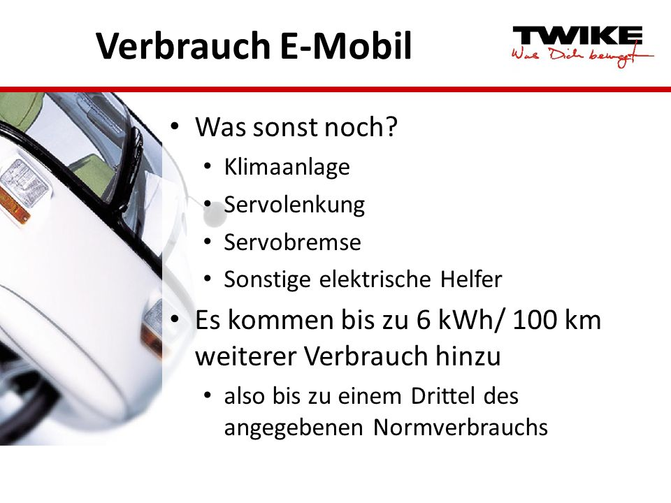 Verbrauch E-Mobil Was sonst noch? Klimaanlage Servolenkung Servobremse Sonstige elektrische Helfer Es kommen bis zu 6 kWh/ 100 km weiterer Verbrauch h