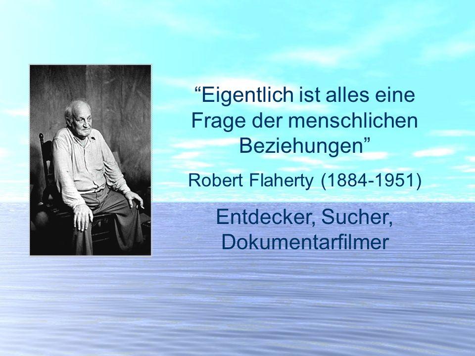 Eigentlich ist alles eine Frage der menschlichen Beziehungen Robert Flaherty (1884-1951) Entdecker, Sucher, Dokumentarfilmer