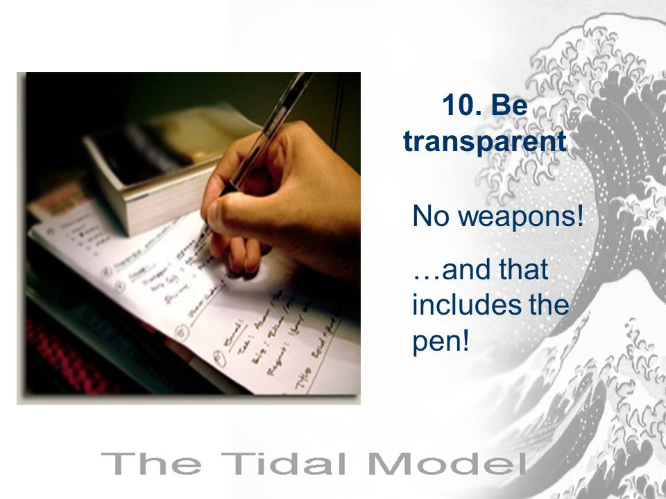 No weapons! …and that includes the pen! 10. Be transparent