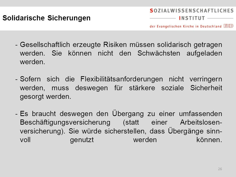 26 Solidarische Sicherungen -Gesellschaftlich erzeugte Risiken müssen solidarisch getragen werden. Sie können nicht den Schwächsten aufgeladen werden.