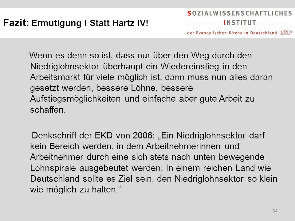 34 Fazit: Ermutigung I Statt Hartz IV! Wenn es denn so ist, dass nur über den Weg durch den Niedriglohnsektor überhaupt ein Wiedereinstieg in den Arbe