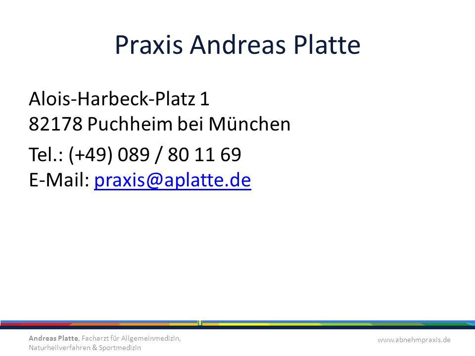 Praxis Andreas Platte Alois-Harbeck-Platz 1 82178 Puchheim bei München Tel.: (+49) 089 / 80 11 69 E-Mail: praxis@aplatte.depraxis@aplatte.de Andreas Platte, Facharzt für Allgemeinmedizin, Naturheilverfahren & Sportmedizin www.abnehmpraxis.de