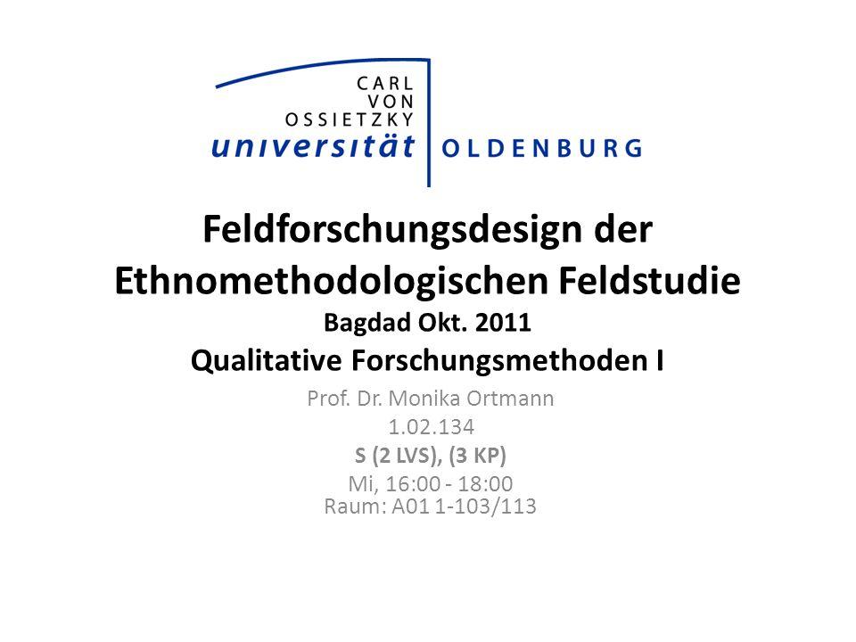 Feldforschungsdesign der Ethnomethodologischen Feldstudie Bagdad Okt. 2011 Qualitative Forschungsmethoden I Prof. Dr. Monika Ortmann 1.02.134 S (2 LVS