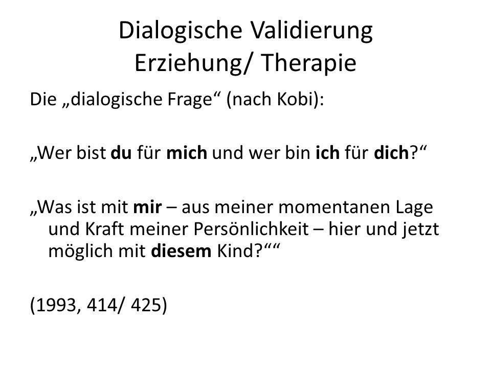 Dialogische Validierung Erziehung/ Therapie Die dialogische Frage (nach Kobi): Wer bist du für mich und wer bin ich für dich? Was ist mit mir – aus me