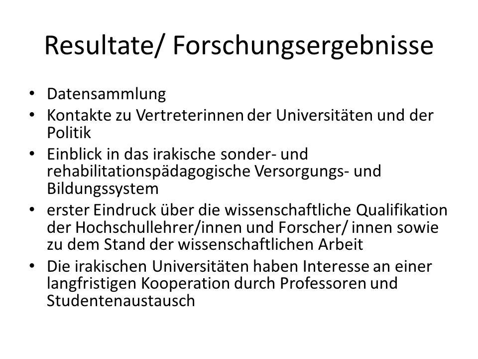 Resultate/ Forschungsergebnisse Datensammlung Kontakte zu Vertreterinnen der Universitäten und der Politik Einblick in das irakische sonder- und rehab