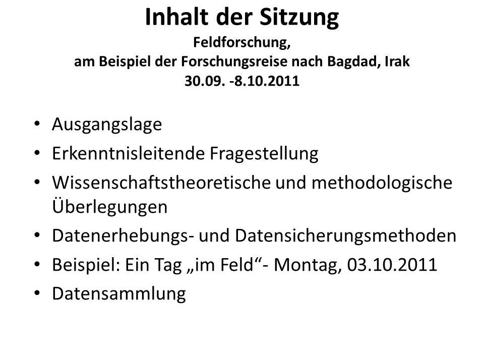 Inhalt der Sitzung Feldforschung, am Beispiel der Forschungsreise nach Bagdad, Irak 30.09. -8.10.2011 Ausgangslage Erkenntnisleitende Fragestellung Wi
