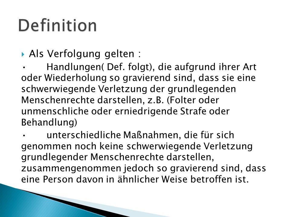 Als Verfolgung gelten : Handlungen( Def. folgt), die aufgrund ihrer Art oder Wiederholung so gravierend sind, dass sie eine schwerwiegende Verletzung