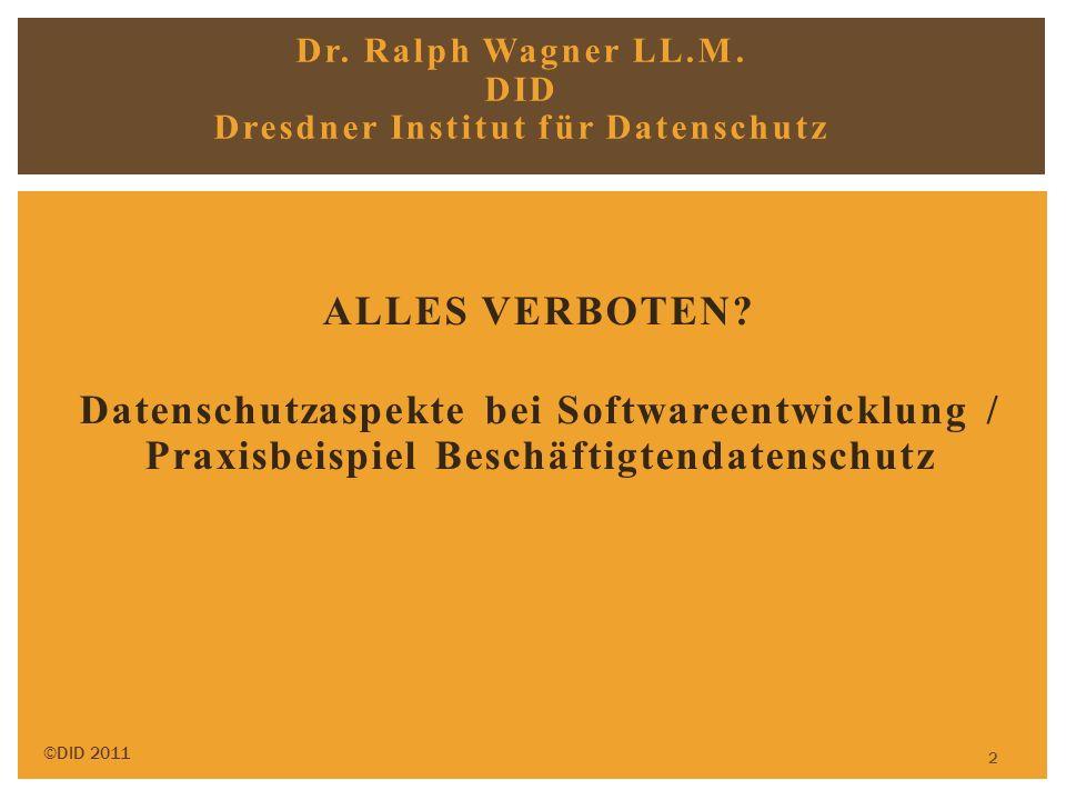 2 ALLES VERBOTEN? Datenschutzaspekte bei Softwareentwicklung / Praxisbeispiel Beschäftigtendatenschutz ©DID 2011 Dr. Ralph Wagner LL.M. DID Dresdner I