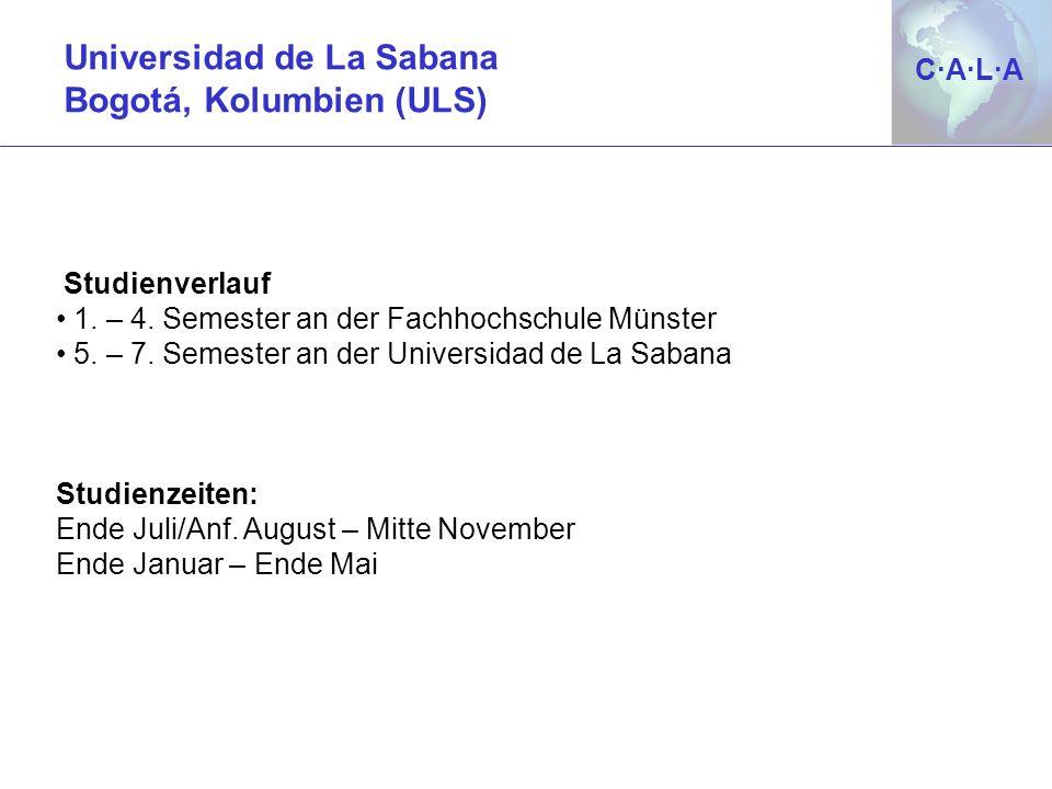 C·A·L·AC·A·L·A Universidad de La Sabana Bogotá, Kolumbien (ULS) Studienverlauf 1. – 4. Semester an der Fachhochschule Münster 5. – 7. Semester an der