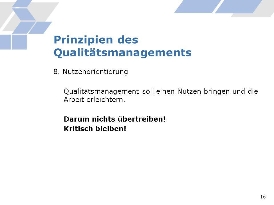 Prinzipien des Qualitätsmanagements 8. Nutzenorientierung Qualitätsmanagement soll einen Nutzen bringen und die Arbeit erleichtern. Darum nichts übert