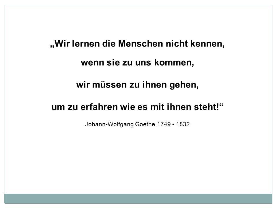 Wir lernen die Menschen nicht kennen, wenn sie zu uns kommen, wir müssen zu ihnen gehen, um zu erfahren wie es mit ihnen steht! Johann-Wolfgang Goethe