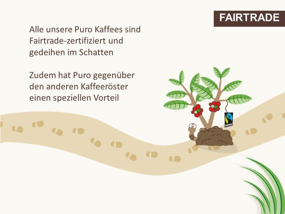 FAIRTRADE Alle unsere Puro Kaffees sind Fairtrade-zertifiziert und gedeihen im Schatten Zudem hat Puro gegenüber den anderen Kaffeeröster einen spezie