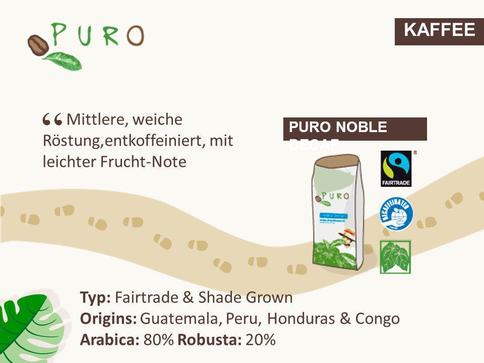 KAFFEE PURO NOBLE DECAF Mittlere, weiche Röstung,entkoffeiniert, mit leichter Frucht-Note Typ: Fairtrade & Shade Grown Origins: Guatemala, Peru, Hondu