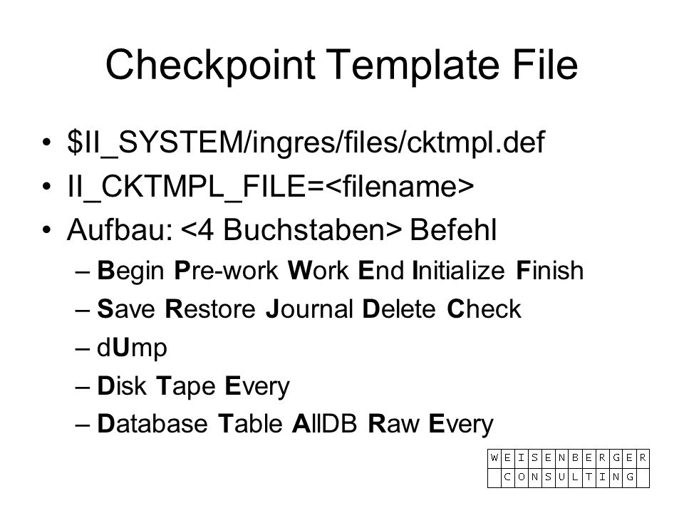 Checkpoint Template File $II_SYSTEM/ingres/files/cktmpl.def II_CKTMPL_FILE= Aufbau: Befehl –Begin Pre-work Work End Initialize Finish –Save Restore Journal Delete Check –dUmp –Disk Tape Every –Database Table AllDB Raw Every