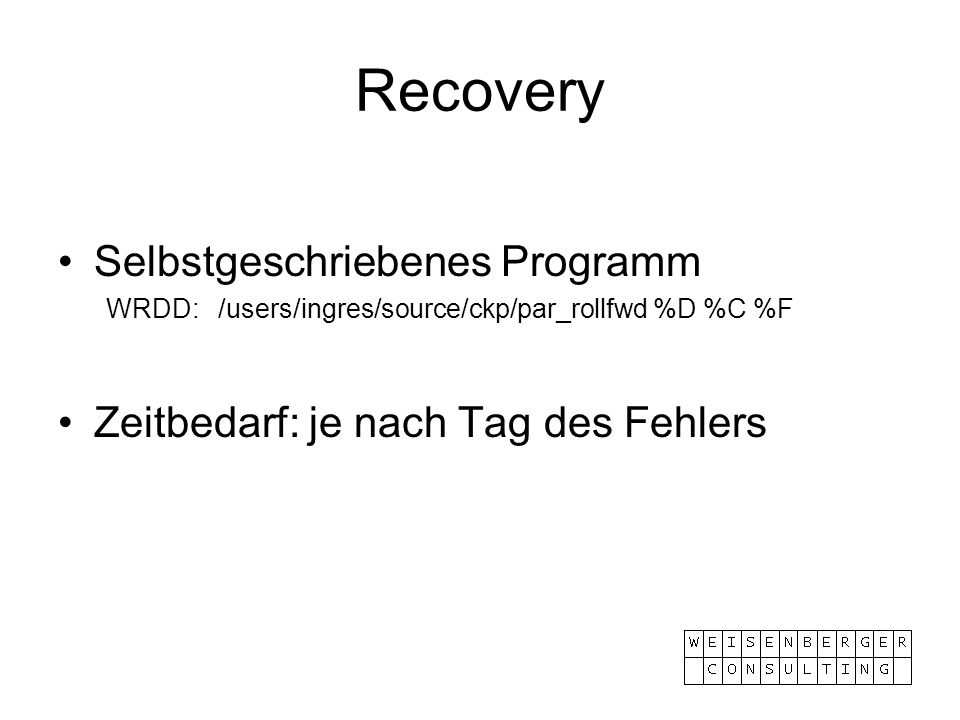 Recovery Selbstgeschriebenes Programm WRDD: /users/ingres/source/ckp/par_rollfwd %D %C %F Zeitbedarf: je nach Tag des Fehlers