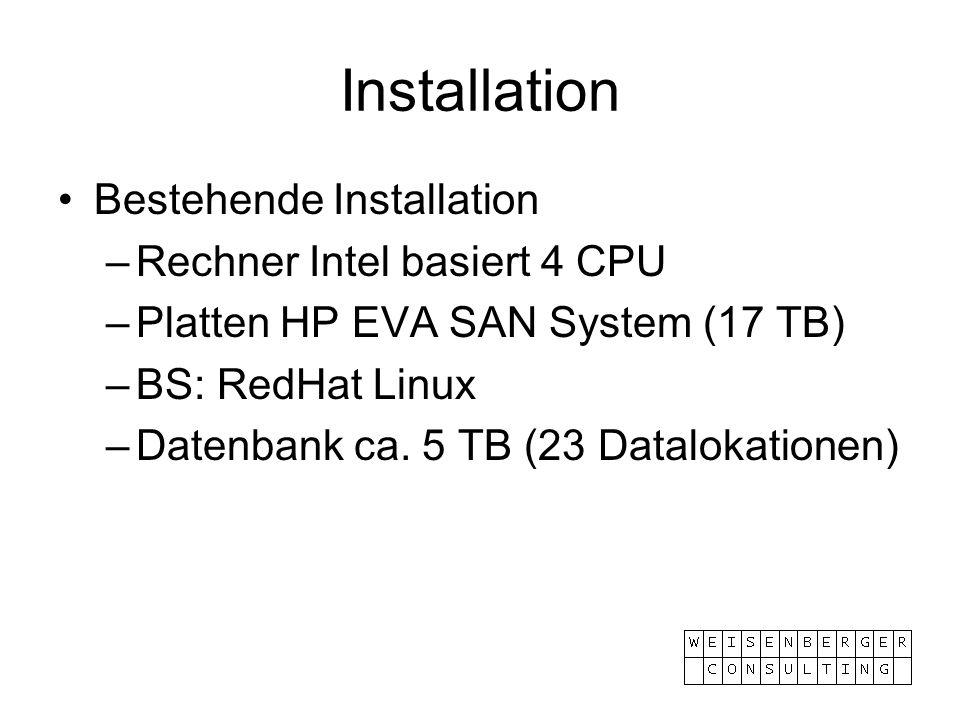 Installation Bestehende Installation –Rechner Intel basiert 4 CPU –Platten HP EVA SAN System (17 TB) –BS: RedHat Linux –Datenbank ca. 5 TB (23 Datalok