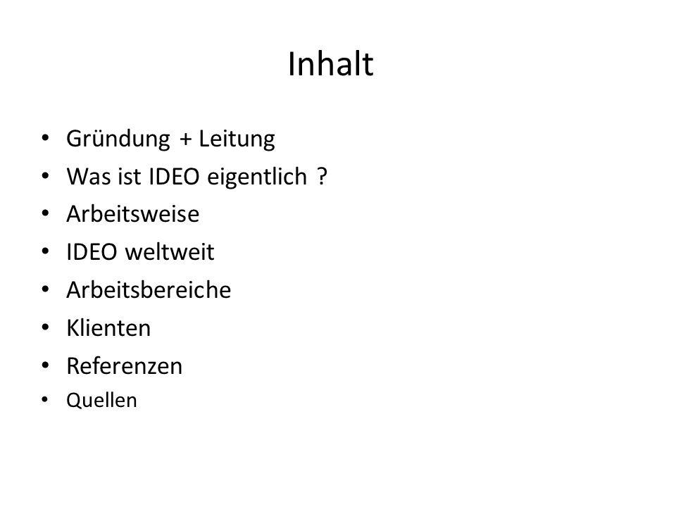 Inhalt Gründung + Leitung Was ist IDEO eigentlich ? Arbeitsweise IDEO weltweit Arbeitsbereiche Klienten Referenzen Quellen