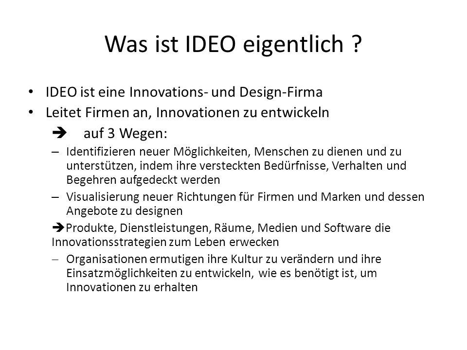 Was ist IDEO eigentlich ? IDEO ist eine Innovations- und Design-Firma Leitet Firmen an, Innovationen zu entwickeln auf 3 Wegen: – Identifizieren neuer