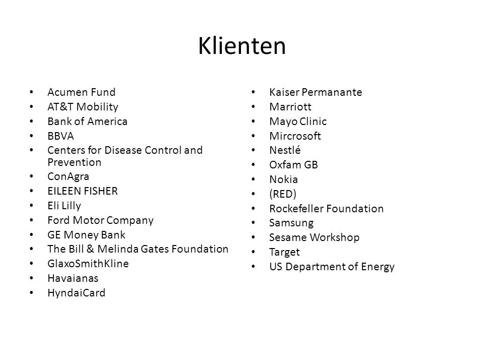 Klienten Acumen Fund AT&T Mobility Bank of America BBVA Centers for Disease Control and Prevention ConAgra EILEEN FISHER Eli Lilly Ford Motor Company GE Money Bank The Bill & Melinda Gates Foundation GlaxoSmithKline Havaianas HyndaiCard Kaiser Permanante Marriott Mayo Clinic Mircrosoft Nestlé Oxfam GB Nokia (RED) Rockefeller Foundation Samsung Sesame Workshop Target US Department of Energy