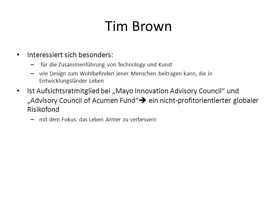 Tim Brown Interessiert sich besonders: – für die Zusammenführung von Technology und Kunst – wie Design zum Wohlbefinden jener Menschen beitragen kann,