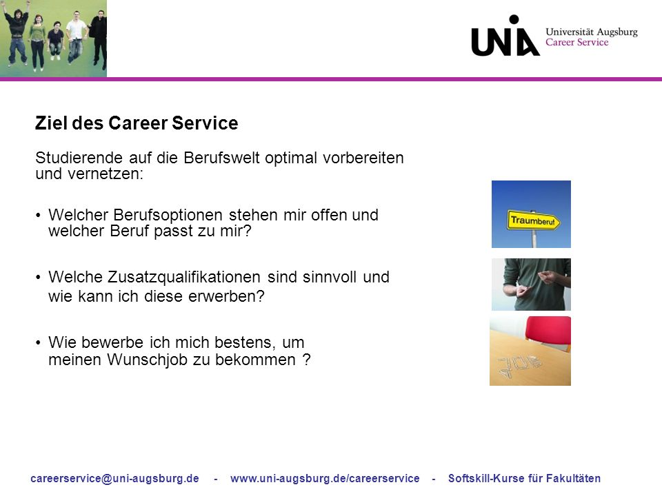 careerservice@uni-augsburg.de - www.uni-augsburg.de/careerservice - Softskill-Kurse für Fakultäten Ziel des Career Service Studierende auf die Berufsw