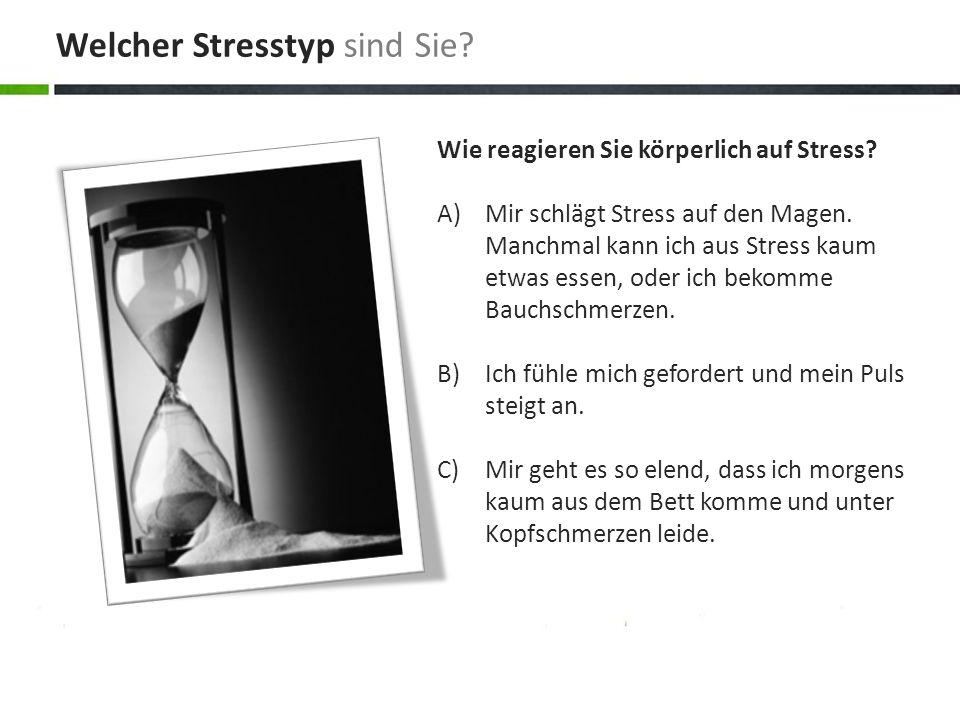 Wie reagieren Sie körperlich auf Stress? A)Mir schlägt Stress auf den Magen. Manchmal kann ich aus Stress kaum etwas essen, oder ich bekomme Bauchschm