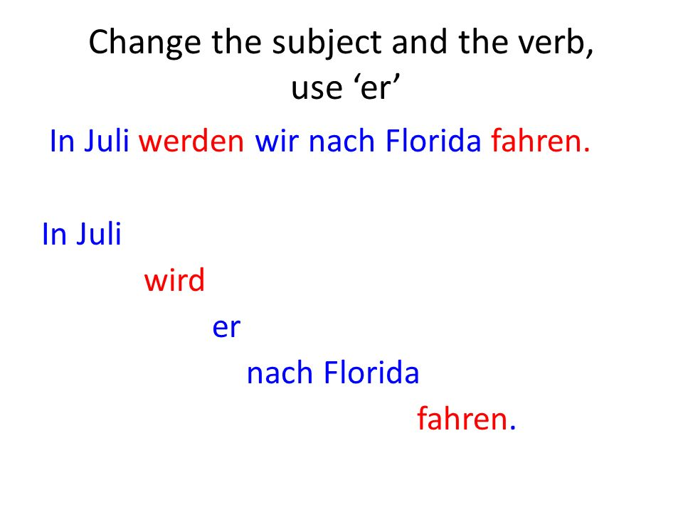 Change the subject and the verb, use er In Juli werden wir nach Florida fahren.