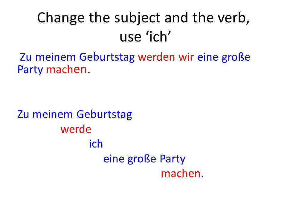 Change the subject and the verb, use ich Zu meinem Geburtstag werden wir eine große Party mach en.
