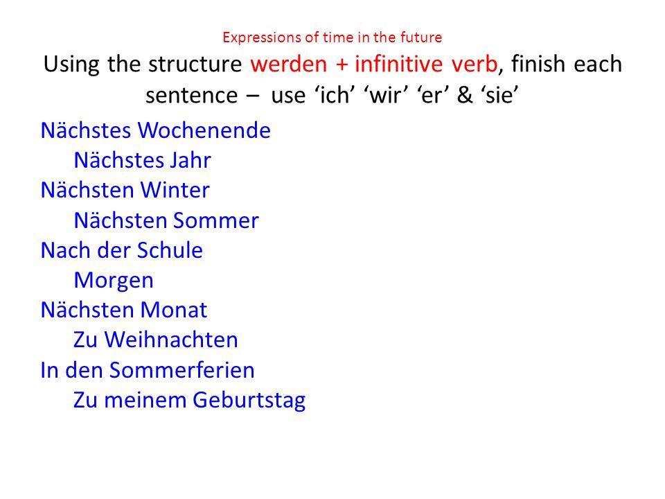 Expressions of time in the future Using the structure werden + infinitive verb, finish each sentence – use ich wir er & sie Nächstes Wochenende Nächstes Jahr Nächsten Winter Nächsten Sommer Nach der Schule Morgen Nächsten Monat Zu Weihnachten In den Sommerferien Zu meinem Geburtstag