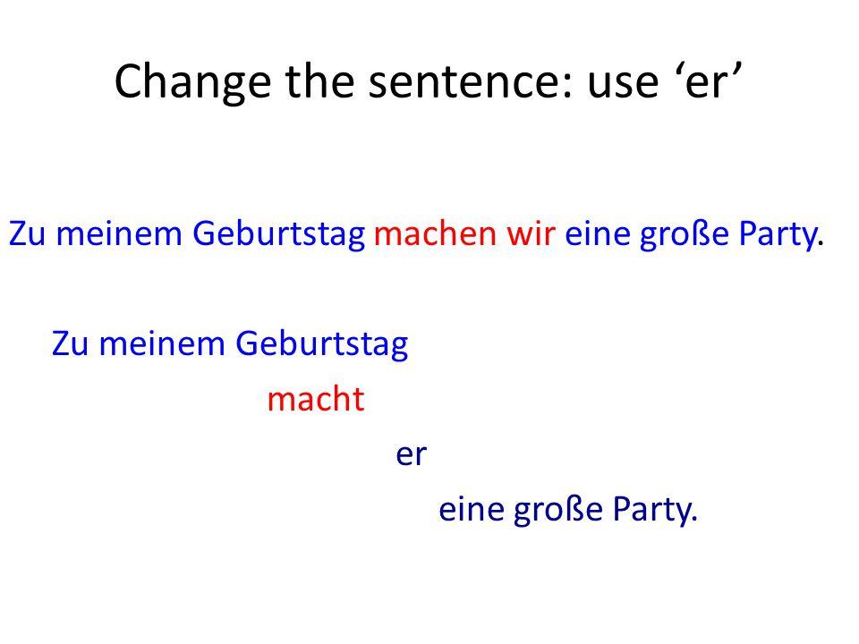 Change the sentence: use er Zu meinem Geburtstag machen wir eine große Party.
