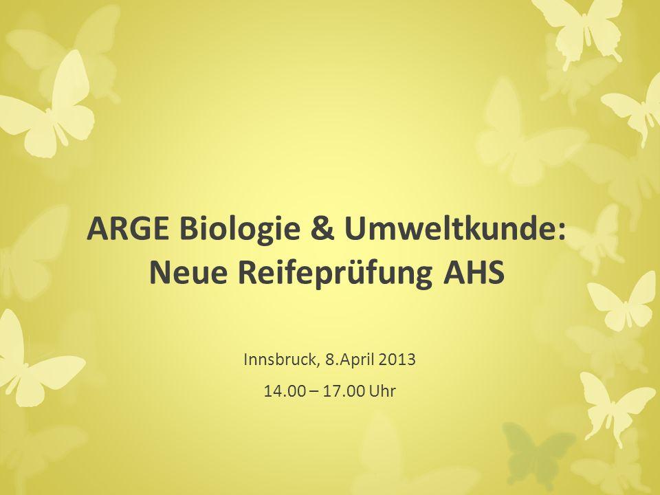 ARGE Biologie & Umweltkunde: Neue Reifeprüfung AHS Innsbruck, 8.April 2013 14.00 – 17.00 Uhr