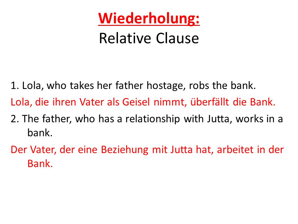Wiederholung: Relative Clause Relative Clause Lola, die…+ conjugated verb, conjugated verb of subordinate clause Lola, who… Lola, die keinen Job hat,