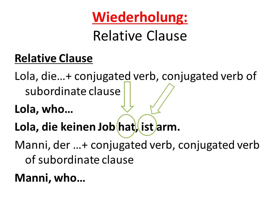 Wiederholung: Relative Clause Relative Clause Lola, die…+ conjugated verb, conjugated verb of subordinate clause Lola, who… Lola, die keinen Job hat, ist arm.