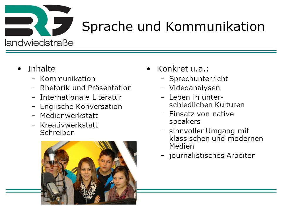 Sprache und Kommunikation Inhalte –Kommunikation –Rhetorik und Präsentation –Internationale Literatur –Englische Konversation –Medienwerkstatt –Kreati