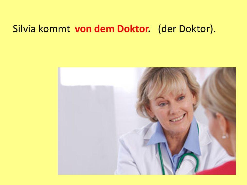 Silvia kommt von dem Doktor. (der Doktor).