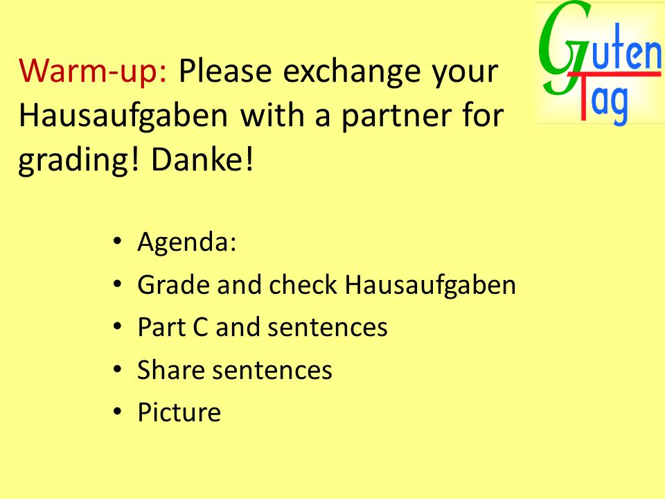 Warm-up: Please exchange your Hausaufgaben with a partner for grading! Danke! Agenda: Grade and check Hausaufgaben Part C and sentences Share sentence