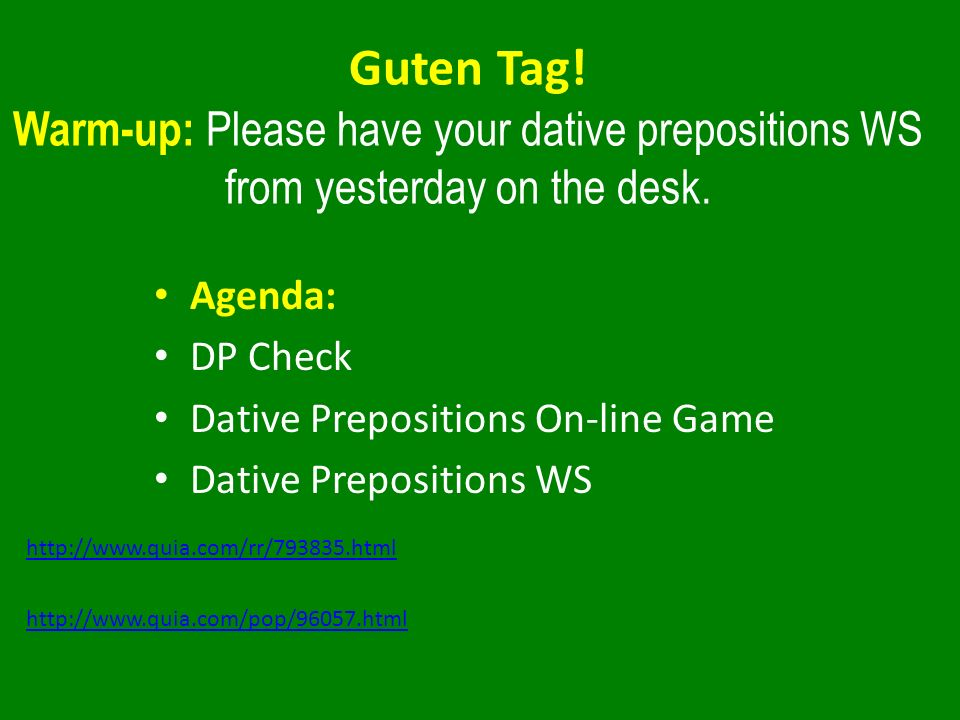 Guten Tag! Warm-up: Please have your dative prepositions WS from yesterday on the desk. Agenda: DP Check Dative Prepositions On-line Game Dative Prepo