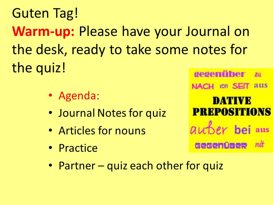 Guten Tag! Warm-up: Please have your Journal on the desk, ready to take some notes for the quiz! Agenda: Journal Notes for quiz Articles for nouns Pra