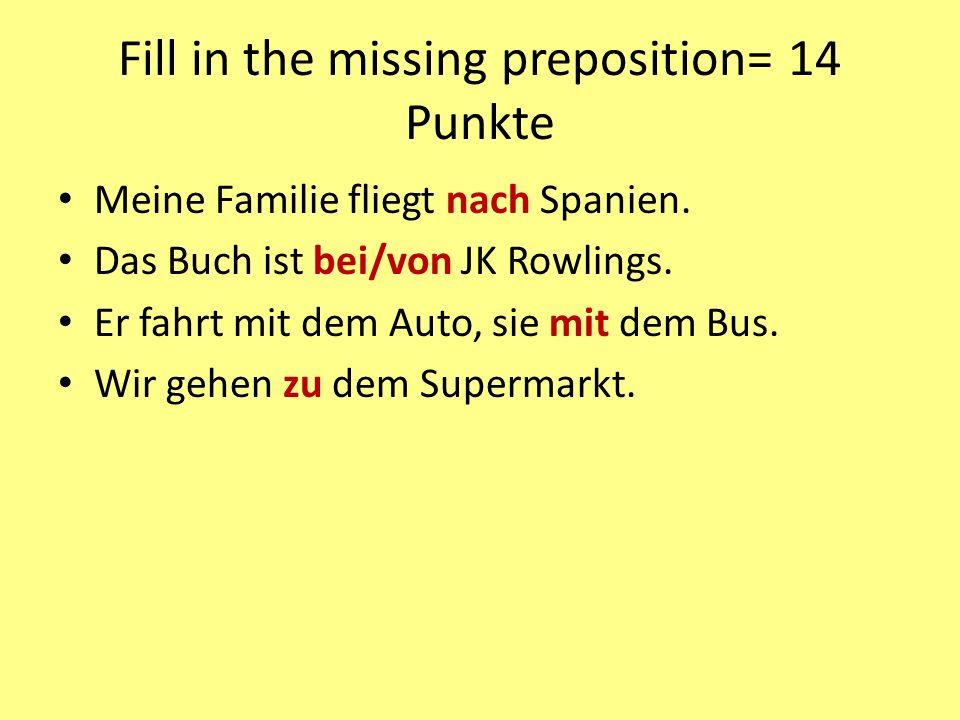 Fill in the missing preposition= 14 Punkte Meine Familie fliegt nach Spanien. Das Buch ist bei/von JK Rowlings. Er fahrt mit dem Auto, sie mit dem Bus