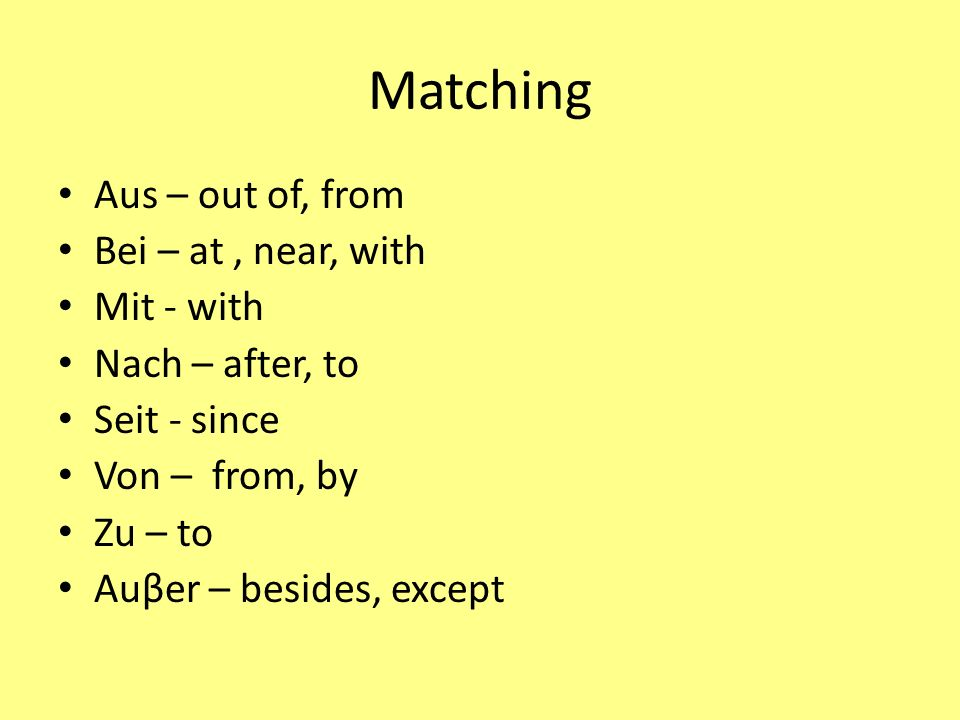 Matching Aus – out of, from Bei – at, near, with Mit - with Nach – after, to Seit - since Von – from, by Zu – to Auβer – besides, except