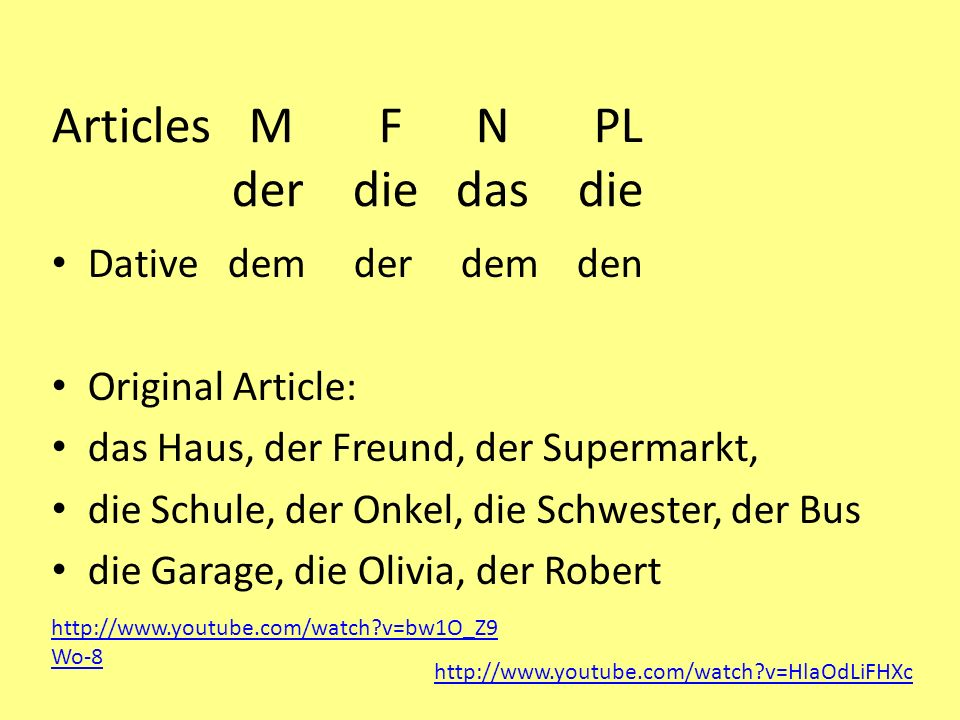 Articles M F N PL der die das die Dative dem der dem den Original Article: das Haus, der Freund, der Supermarkt, die Schule, der Onkel, die Schwester,