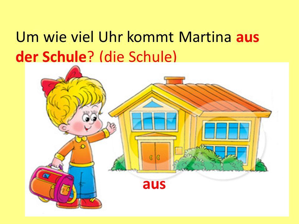 Um wie viel Uhr kommt Martina aus der Schule? (die Schule) aus