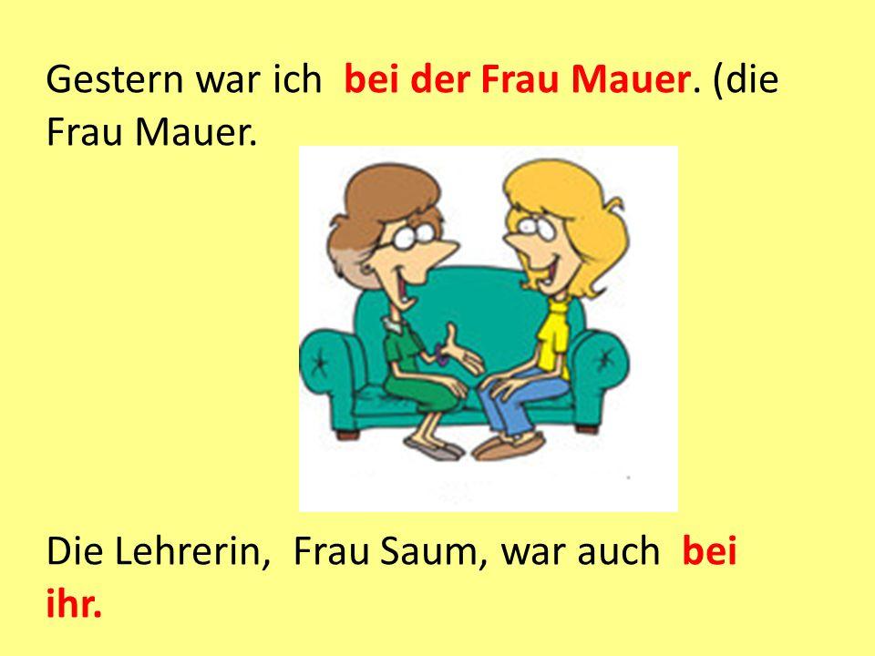 Gestern war ich bei der Frau Mauer. (die Frau Mauer. Die Lehrerin, Frau Saum, war auch bei ihr.