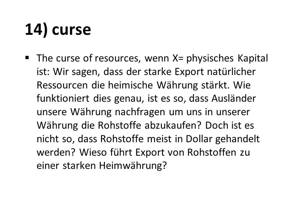 14) curse The curse of resources, wenn X= physisches Kapital ist: Wir sagen, dass der starke Export natürlicher Ressourcen die heimische Währung stärk
