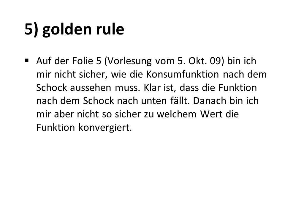 5) golden rule Auf der Folie 5 (Vorlesung vom 5. Okt. 09) bin ich mir nicht sicher, wie die Konsumfunktion nach dem Schock aussehen muss. Klar ist, da