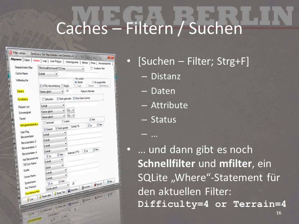 Caches – Filtern / Suchen [Suchen – Filter; Strg+F] – Distanz – Daten – Attribute – Status – … … und dann gibt es noch Schnellfilter und mfilter, ein SQLite Where-Statement für den aktuellen Filter: Difficulty=4 or Terrain=4 16