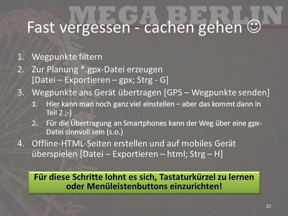 Fast vergessen - cachen gehen 1.Wegpunkte filtern 2.Zur Planung *.gpx-Datei erzeugen [Datei – Exportieren – gpx; Strg - G] 3.Wegpunkte ans Gerät übertragen [GPS – Wegpunkte senden] 1.Hier kann man noch ganz viel einstellen – aber das kommt dann in Teil 2 ;-) 2.Für die Übertragung an Smartphones kann der Weg über eine gpx- Datei sinnvoll sein (s.o.) 4.Offline-HTML-Seiten erstellen und auf mobiles Gerät überspielen [Datei – Exportieren – html; Strg – H] 22 Für diese Schritte lohnt es sich, Tastaturkürzel zu lernen oder Menüleistenbuttons einzurichten!