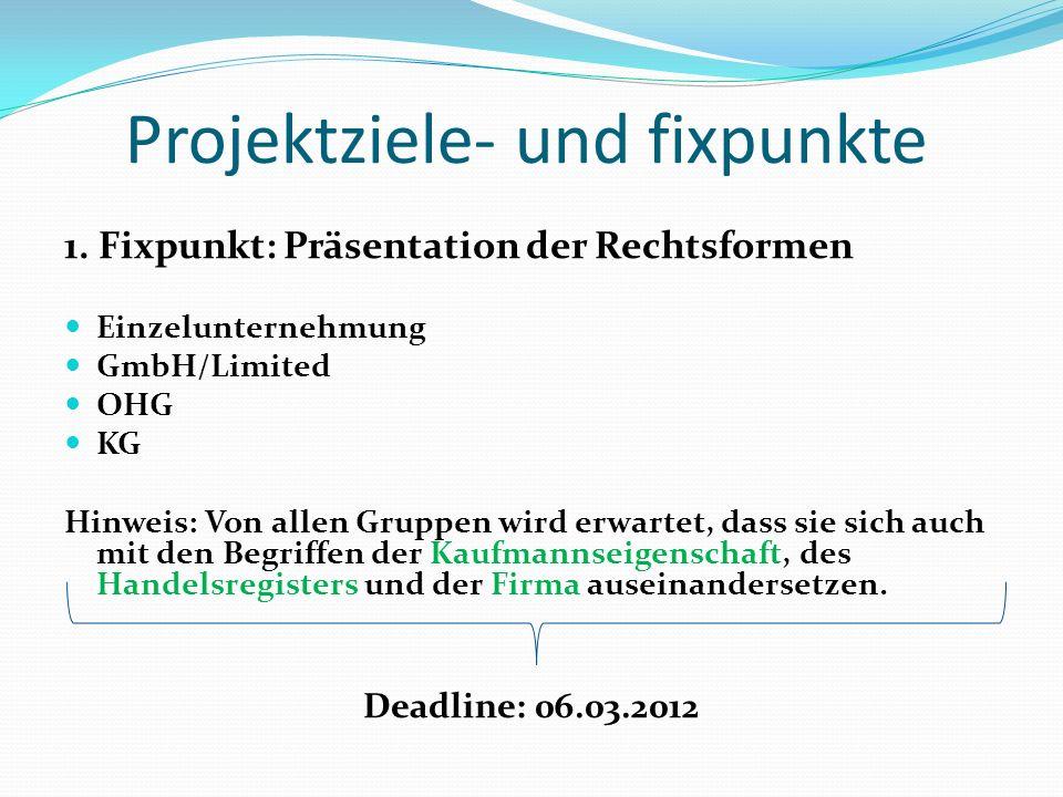 Projektziele- und fixpunkte 1. Fixpunkt: Präsentation der Rechtsformen Einzelunternehmung GmbH/Limited OHG KG Hinweis: Von allen Gruppen wird erwartet